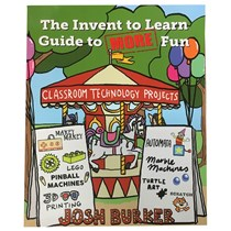 Invent To Learn - Guide to MORE Fun Classroom Projects